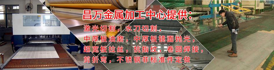 昌万金属加工中心提供激光切割,水刀切割,中厚板油磨,中厚板镜面抛光,超宽板拉丝,抗指纹,卷圆焊接,剪折弯,不锈钢非标准件定做